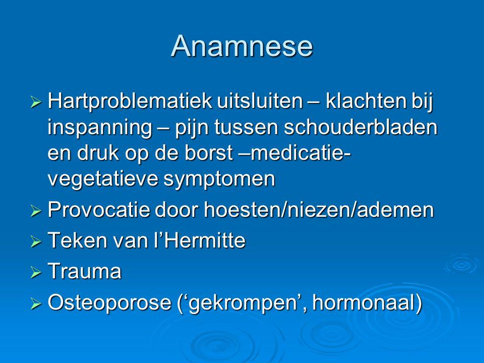 Anamnese  Hartproblematiek uitsluiten – klachten bij inspanning – pijn tussen schouderbladen en druk op de borst –medicatie- vegetatieve symptomen 
