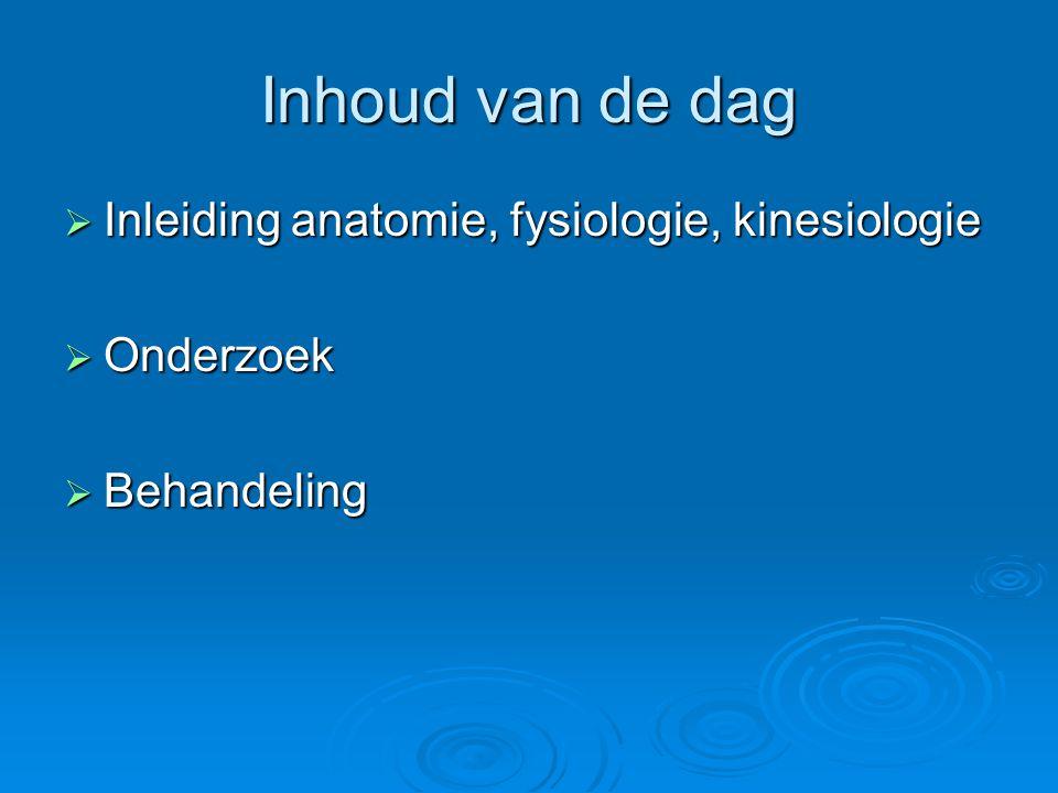 Inhoud van de dag  Inleiding anatomie, fysiologie, kinesiologie  Onderzoek  Behandeling