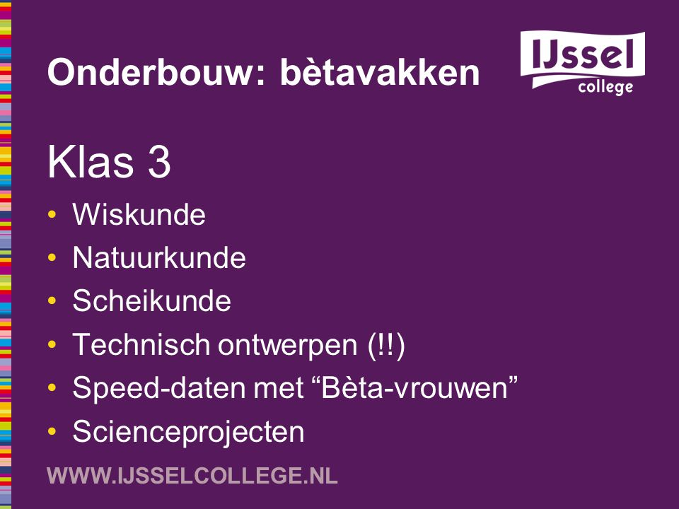"""WWW.IJSSELCOLLEGE.NL Onderbouw: bètavakken Klas 3 Wiskunde Natuurkunde Scheikunde Technisch ontwerpen (!!) Speed-daten met """"Bèta-vrouwen"""" Scienceproje"""