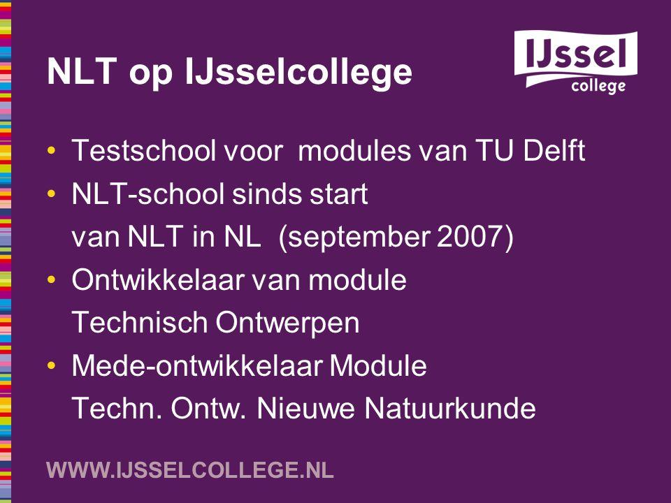 WWW.IJSSELCOLLEGE.NL NLT op IJsselcollege Testschool voor modules van TU Delft NLT-school sinds start van NLT in NL (september 2007) Ontwikkelaar van