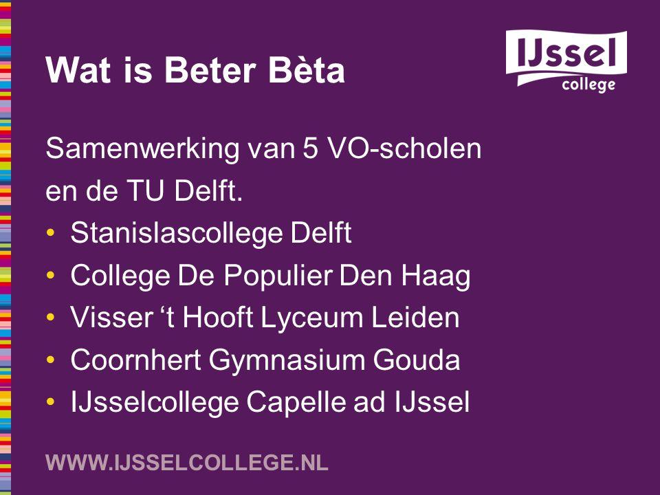 WWW.IJSSELCOLLEGE.NL Wat is Beter Bèta Samenwerking van 5 VO-scholen en de TU Delft. Stanislascollege Delft College De Populier Den Haag Visser 't Hoo