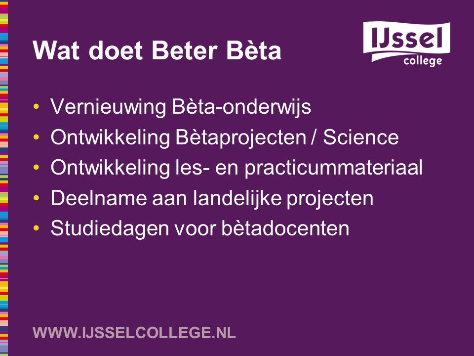 WWW.IJSSELCOLLEGE.NL Wat doet Beter Bèta Vernieuwing Bèta-onderwijs Ontwikkeling Bètaprojecten / Science Ontwikkeling les- en practicummateriaal Deeln