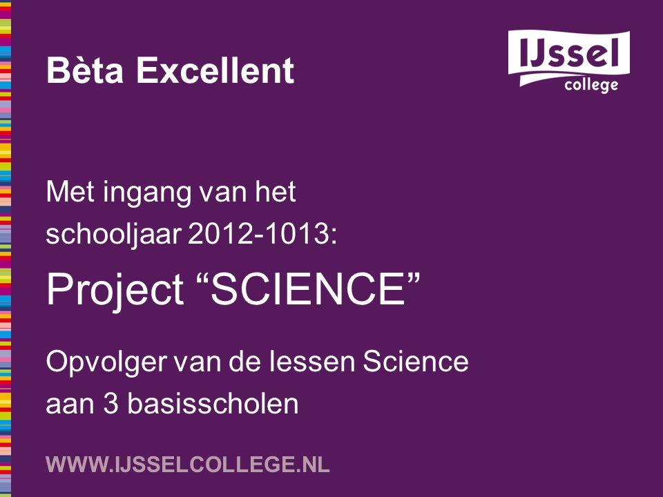 """WWW.IJSSELCOLLEGE.NL Bèta Excellent Met ingang van het schooljaar 2012-1013: Project """"SCIENCE"""" Opvolger van de lessen Science aan 3 basisscholen"""