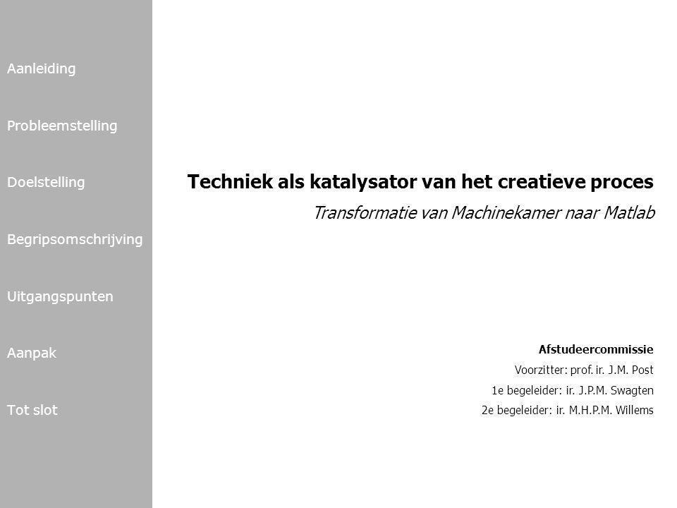 Aanleiding Probleemstelling Doelstelling Begripsomschrijving Uitgangspunten Aanpak Tot slot Techniek als katalysator van het creatieve proces Transformatie van Machinekamer naar Matlab Afstudeercommissie Voorzitter: prof.