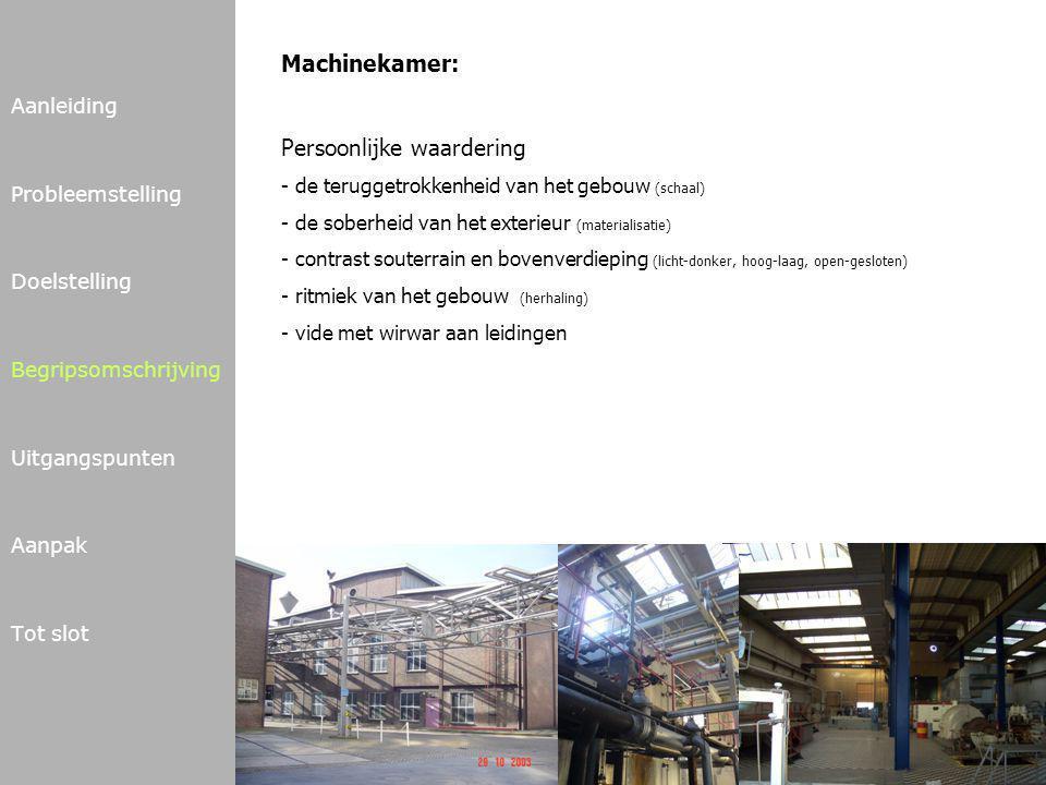Aanleiding Probleemstelling Doelstelling Begripsomschrijving Uitgangspunten Aanpak Tot slot Machinekamer: Persoonlijke waardering - de teruggetrokkenheid van het gebouw (schaal) - de soberheid van het exterieur (materialisatie) - contrast souterrain en bovenverdieping (licht-donker, hoog-laag, open-gesloten) - ritmiek van het gebouw (herhaling) - vide met wirwar aan leidingen