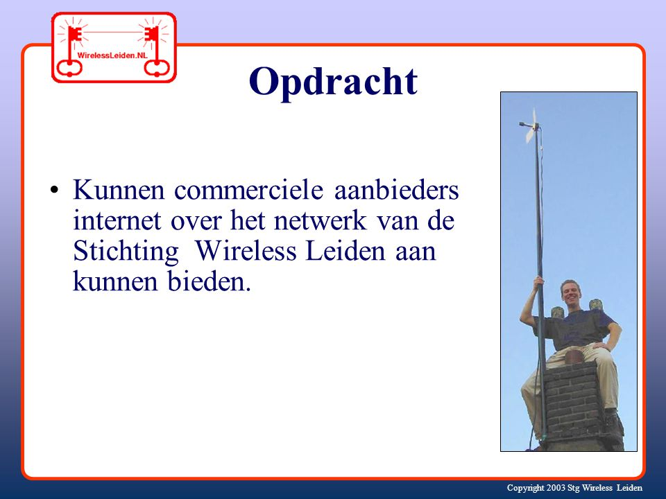 Copyright 2003 Stg Wireless Leiden Opdracht Kunnen commerciele aanbieders internet over het netwerk van de Stichting Wireless Leiden aan kunnen bieden.