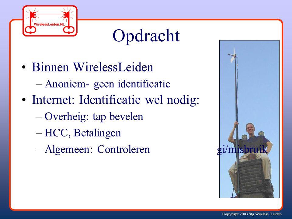Copyright 2003 Stg Wireless Leiden Opdracht Binnen WirelessLeiden –Anoniem- geen identificatie Internet: Identificatie wel nodig: –Overheig: tap bevelen –HCC, Betalingen –Algemeen: Controleren gi/misbruik