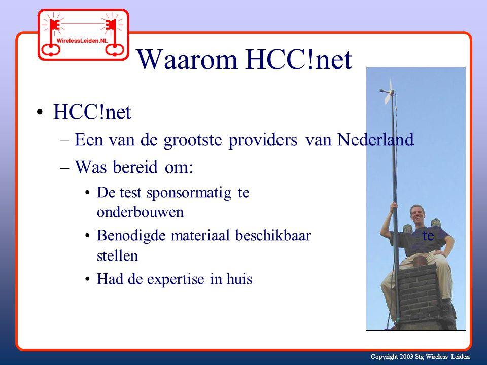 Copyright 2003 Stg Wireless Leiden Waarom HCC!net HCC!net –Een van de grootste providers van Nederland –Was bereid om: De test sponsormatig te onderbouwen Benodigde materiaal beschikbaar te stellen Had de expertise in huis