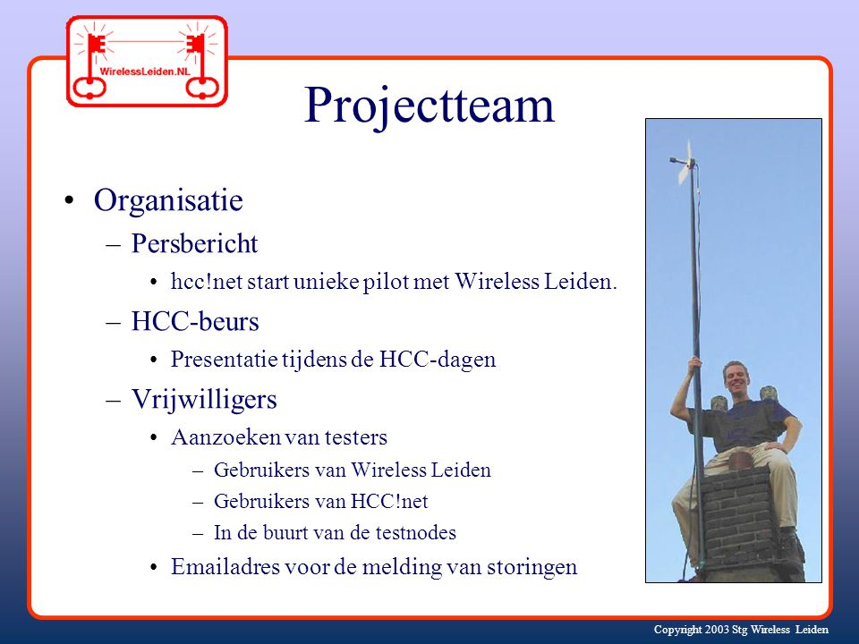 Copyright 2003 Stg Wireless Leiden Projectteam Organisatie –Persbericht hcc!net start unieke pilot met Wireless Leiden.