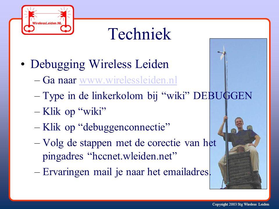 Copyright 2003 Stg Wireless Leiden Techniek Debugging Wireless Leiden –Ga naar www.wirelessleiden.nlwww.wirelessleiden.nl –Type in de linkerkolom bij wiki DEBUGGEN –Klik op wiki –Klik op debuggenconnectie –Volg de stappen met de corectie van het pingadres hccnet.wleiden.net –Ervaringen mail je naar het emailadres.