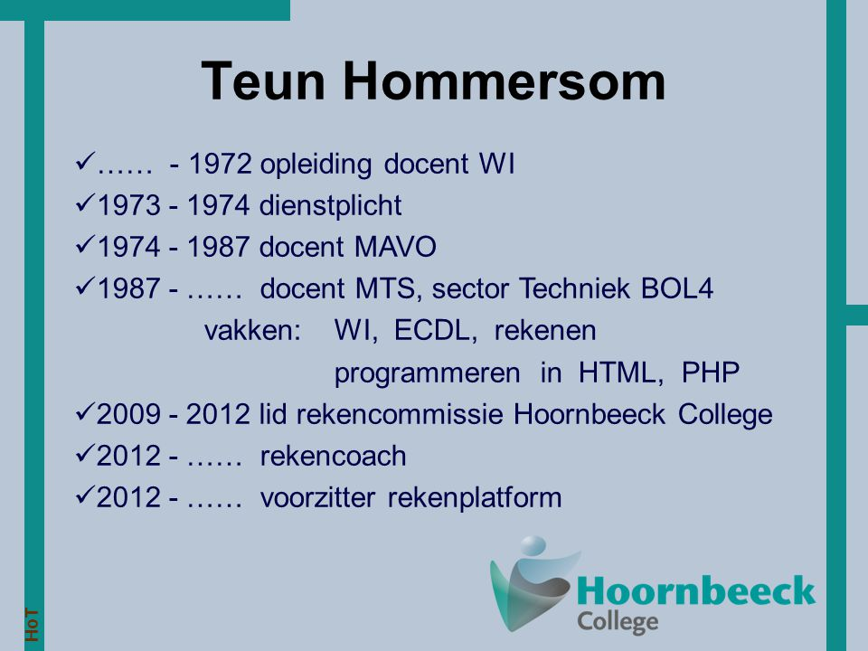 HoT Teun Hommersom …… - 1972 opleiding docent WI 1973 - 1974 dienstplicht 1974 - 1987 docent MAVO 1987 - …… docent MTS, sector Techniek BOL4 vakken:WI