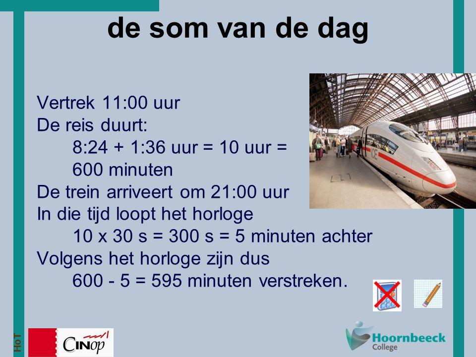 HoT de som van de dag Vertrek 11:00 uur De reis duurt: 8:24 + 1:36 uur = 10 uur = 600 minuten De trein arriveert om 21:00 uur In die tijd loopt het ho