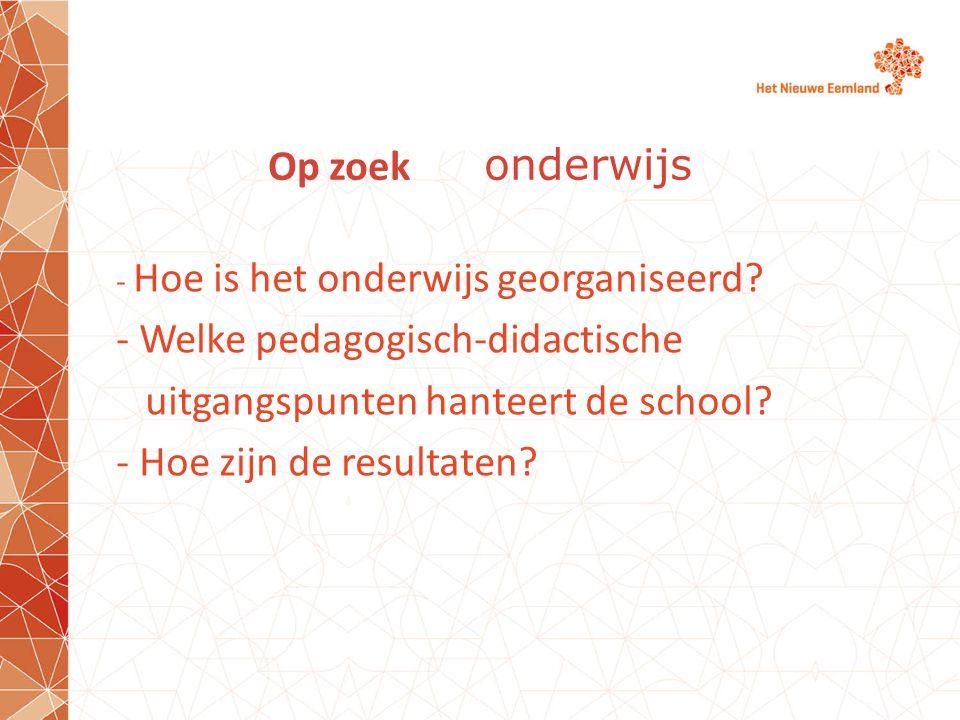 Op zoek onderwijs - Hoe is het onderwijs georganiseerd? - Welke pedagogisch-didactische uitgangspunten hanteert de school? - Hoe zijn de resultaten?