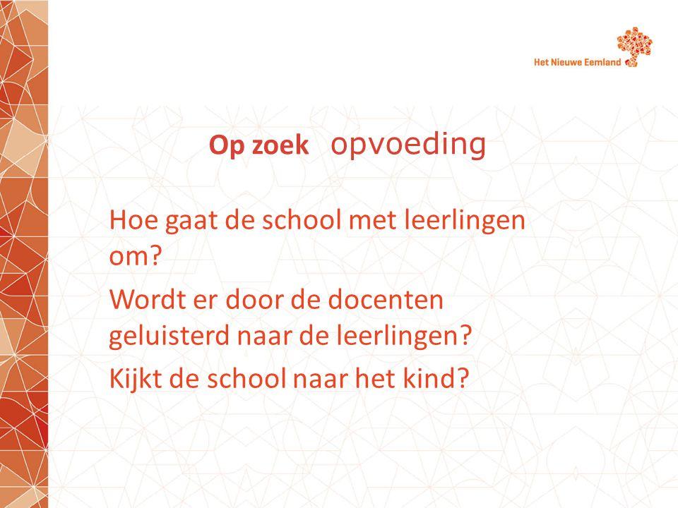 Op zoek opvoeding Hoe gaat de school met leerlingen om? Wordt er door de docenten geluisterd naar de leerlingen? Kijkt de school naar het kind?