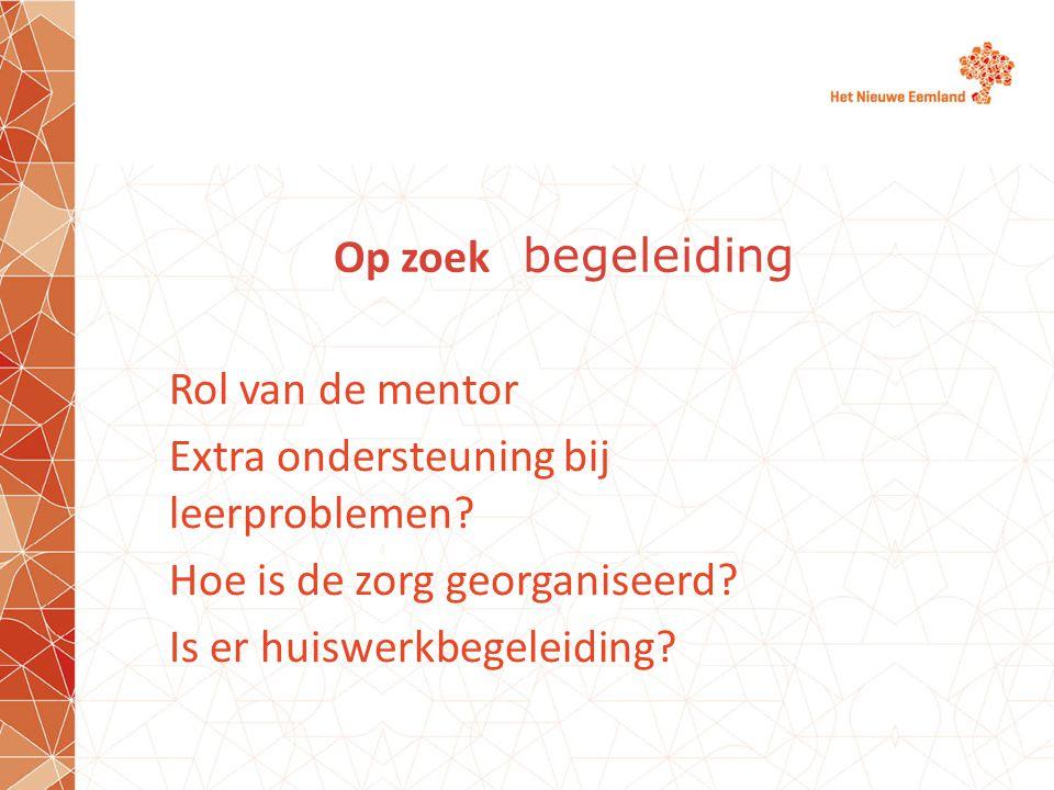 Op zoek begeleiding Rol van de mentor Extra ondersteuning bij leerproblemen? Hoe is de zorg georganiseerd? Is er huiswerkbegeleiding?