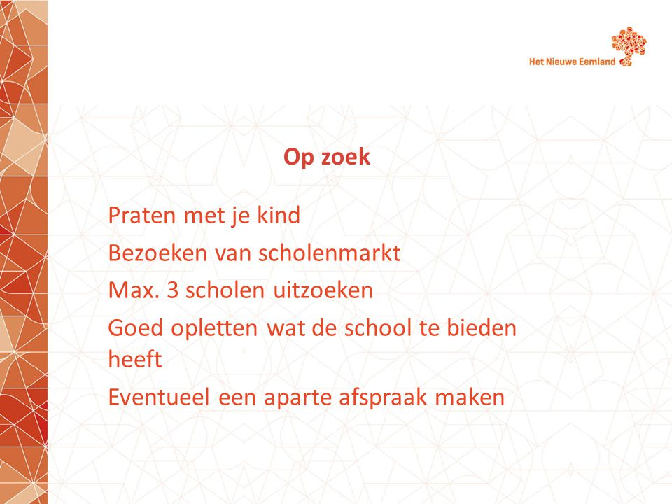 Op zoek Praten met je kind Bezoeken van scholenmarkt Max. 3 scholen uitzoeken Goed opletten wat de school te bieden heeft Eventueel een aparte afspraa