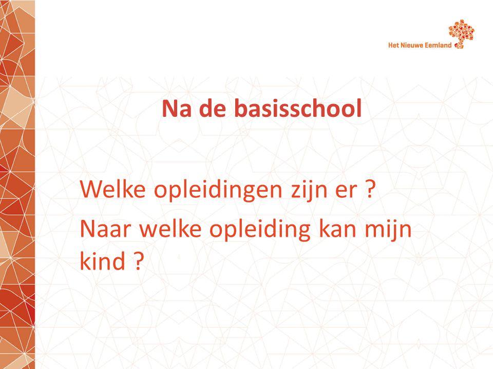 Na de basisschool Welke opleidingen zijn er ? Naar welke opleiding kan mijn kind ?