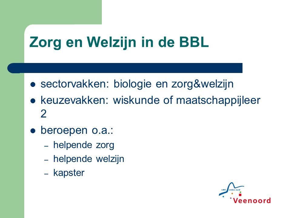 Zorg en Welzijn in de BBL sectorvakken: biologie en zorg&welzijn keuzevakken: wiskunde of maatschappijleer 2 beroepen o.a.: – helpende zorg – helpende welzijn – kapster