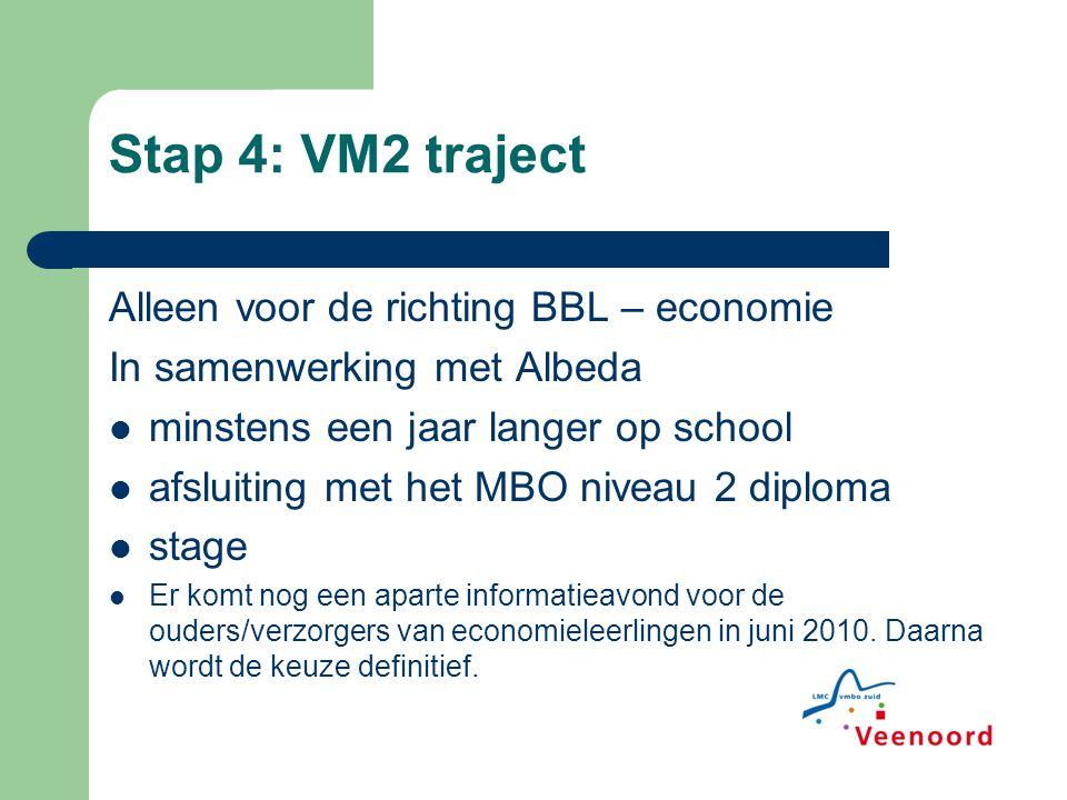 Stap 4: VM2 traject Alleen voor de richting BBL – economie In samenwerking met Albeda minstens een jaar langer op school afsluiting met het MBO niveau 2 diploma stage Er komt nog een aparte informatieavond voor de ouders/verzorgers van economieleerlingen in juni 2010.