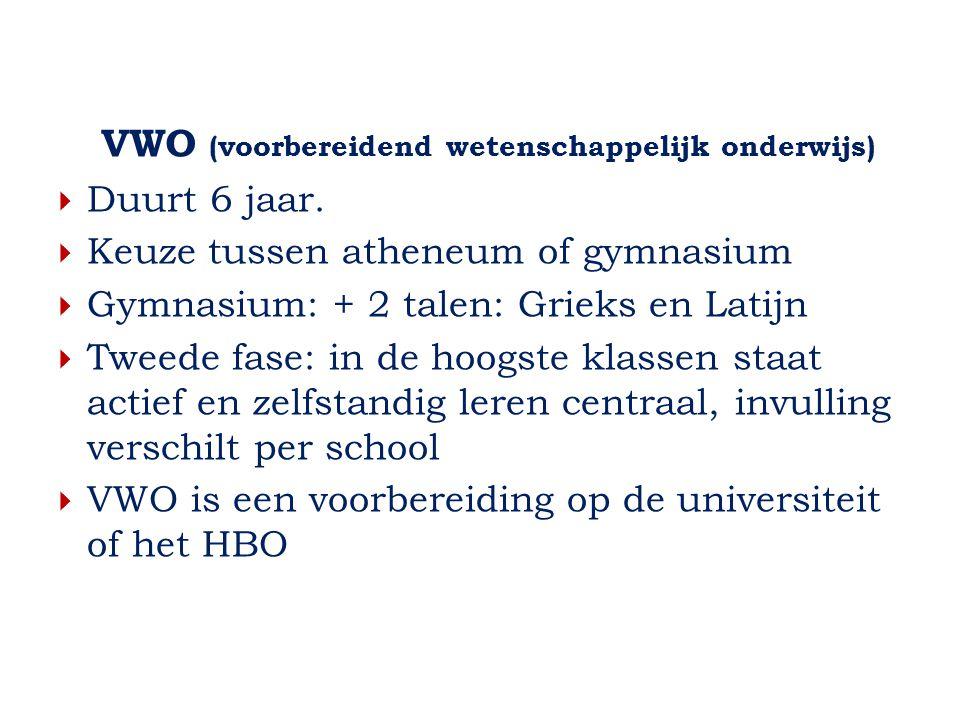 VWO (voorbereidend wetenschappelijk onderwijs)  Duurt 6 jaar.  Keuze tussen atheneum of gymnasium  Gymnasium: + 2 talen: Grieks en Latijn  Tweede