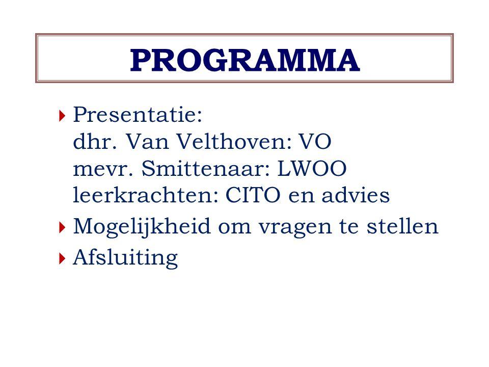 PROGRAMMA  Presentatie: dhr. Van Velthoven: VO mevr. Smittenaar: LWOO leerkrachten: CITO en advies  Mogelijkheid om vragen te stellen  Afsluiting