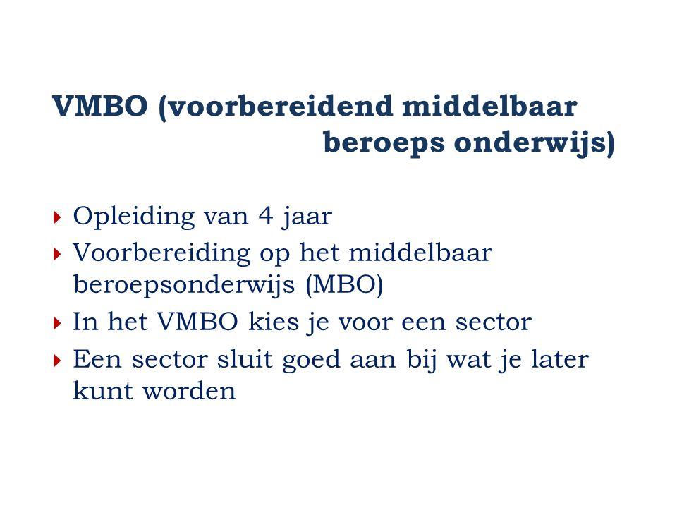 VMBO (voorbereidend middelbaar beroeps onderwijs)  Opleiding van 4 jaar  Voorbereiding op het middelbaar beroepsonderwijs (MBO)  In het VMBO kies je voor een sector  Een sector sluit goed aan bij wat je later kunt worden