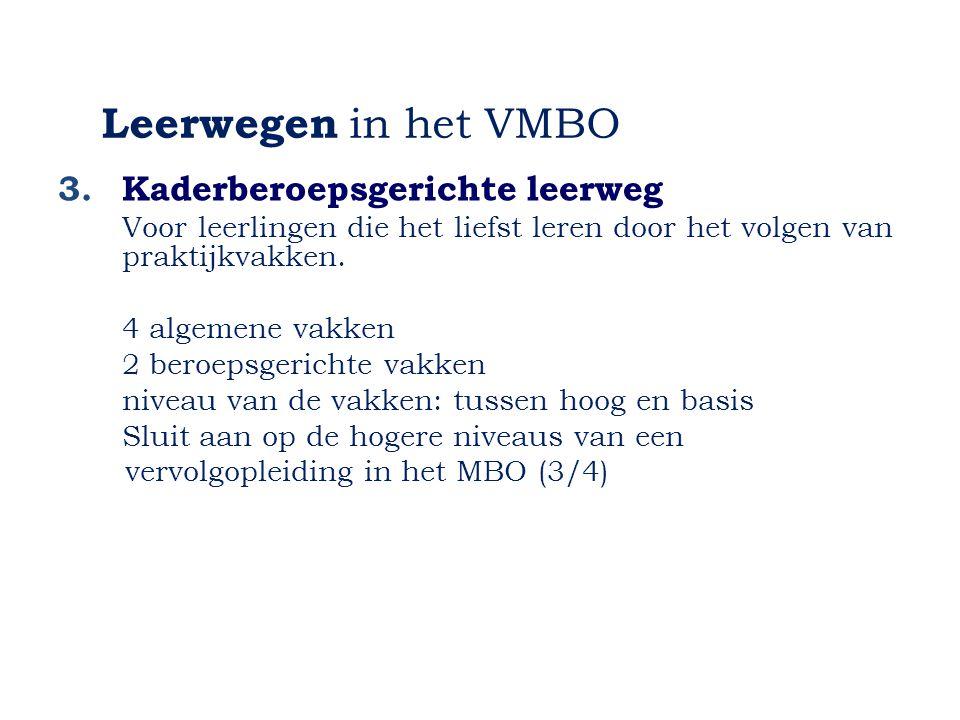 Leerwegen in het VMBO 3.Kaderberoepsgerichte leerweg Voor leerlingen die het liefst leren door het volgen van praktijkvakken. 4 algemene vakken 2 bero