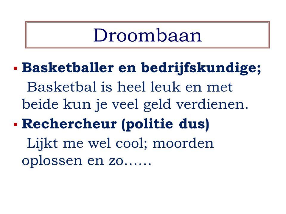 Droombaan  Basketballer en bedrijfskundige; Basketbal is heel leuk en met beide kun je veel geld verdienen.  Rechercheur (politie dus) Lijkt me wel