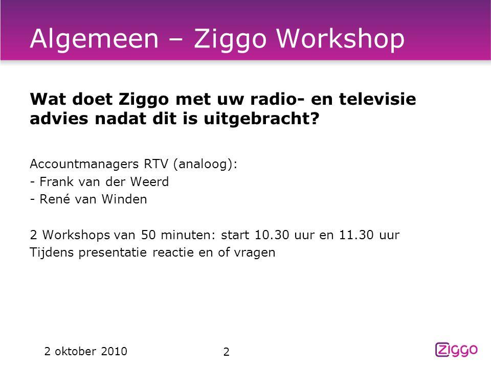 2 2 oktober 2010 Algemeen – Ziggo Workshop Wat doet Ziggo met uw radio- en televisie advies nadat dit is uitgebracht? Accountmanagers RTV (analoog): -