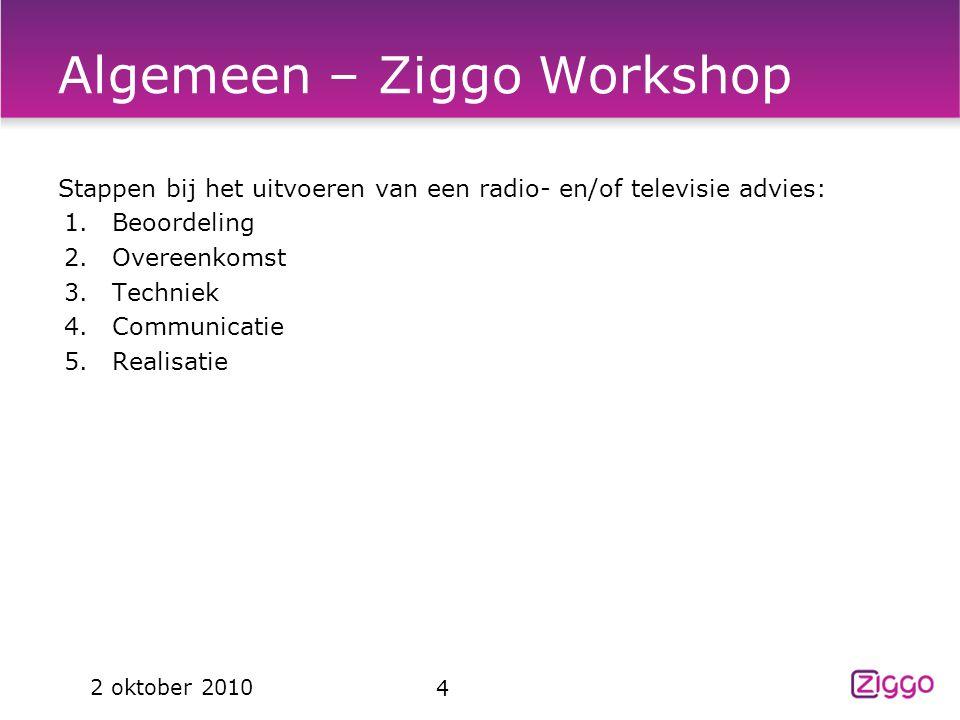 Algemeen – Ziggo Workshop Stappen bij het uitvoeren van een radio- en/of televisie advies: 1.Beoordeling 2.Overeenkomst 3.Techniek 4.Communicatie 5.Re