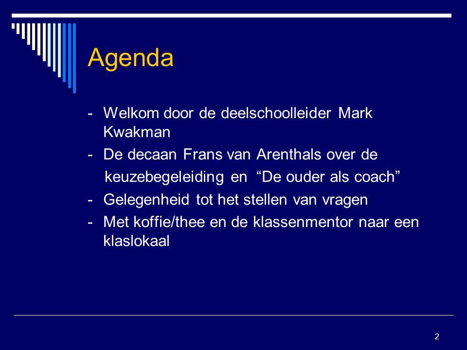 2 Agenda -Welkom door de deelschoolleider Mark Kwakman -De decaan Frans van Arenthals over de keuzebegeleiding en De ouder als coach - Gelegenheid tot het stellen van vragen - Met koffie/thee en de klassenmentor naar een klaslokaal