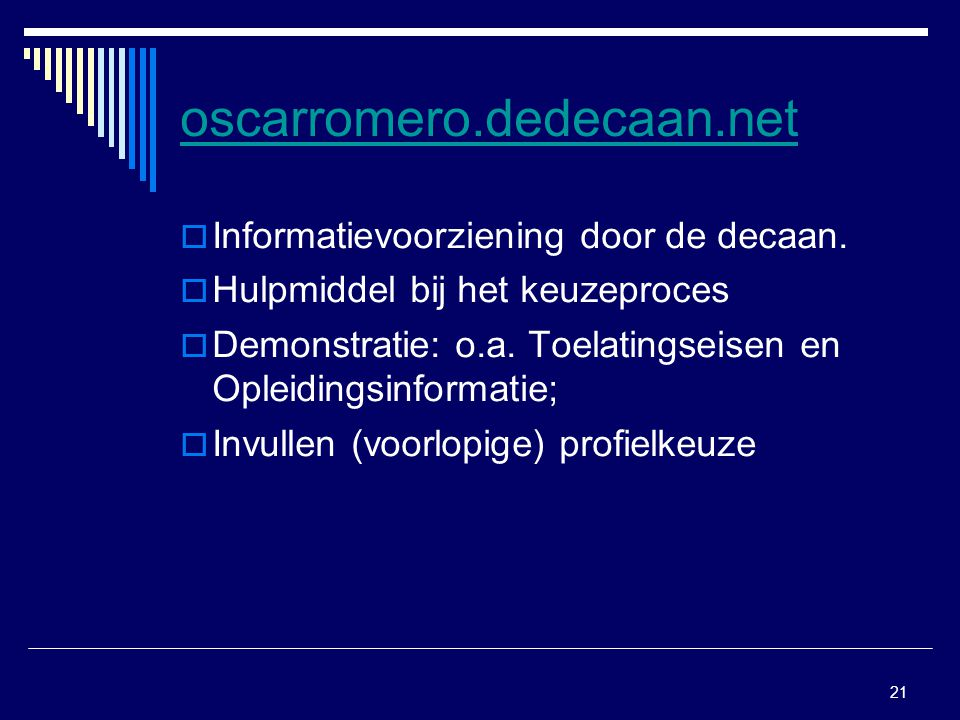 21 oscarromero.dedecaan.net  Informatievoorziening door de decaan.  Hulpmiddel bij het keuzeproces  Demonstratie: o.a. Toelatingseisen en Opleiding