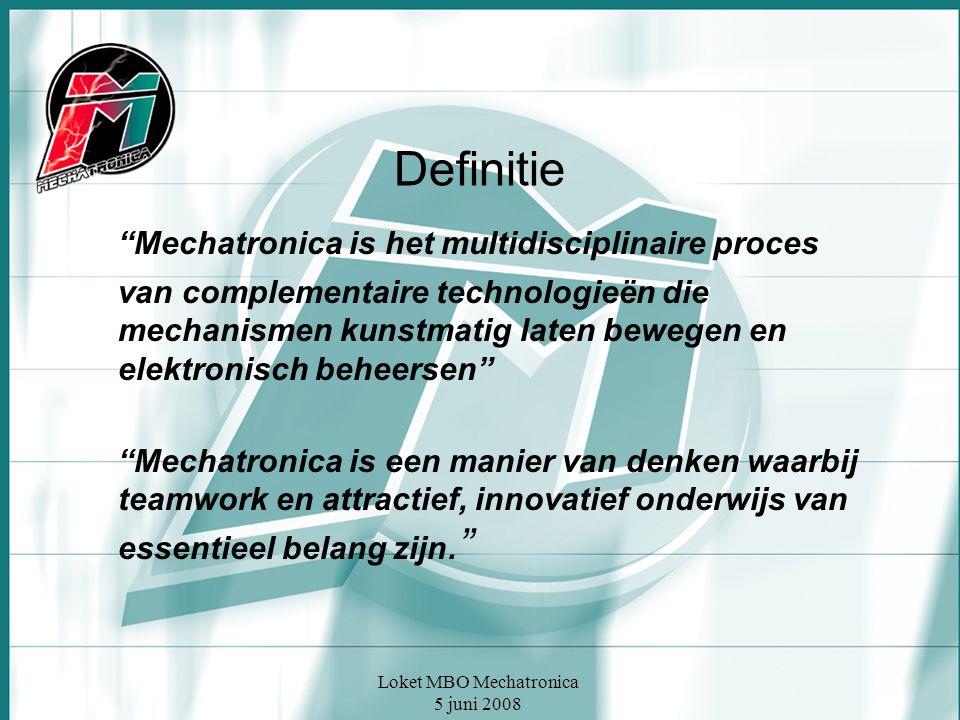 Loket MBO Mechatronica 5 juni 2008 Definitie Mechatronica is het multidisciplinaire proces van complementaire technologieën die mechanismen kunstmatig laten bewegen en elektronisch beheersen Mechatronica is een manier van denken waarbij teamwork en attractief, innovatief onderwijs van essentieel belang zijn.