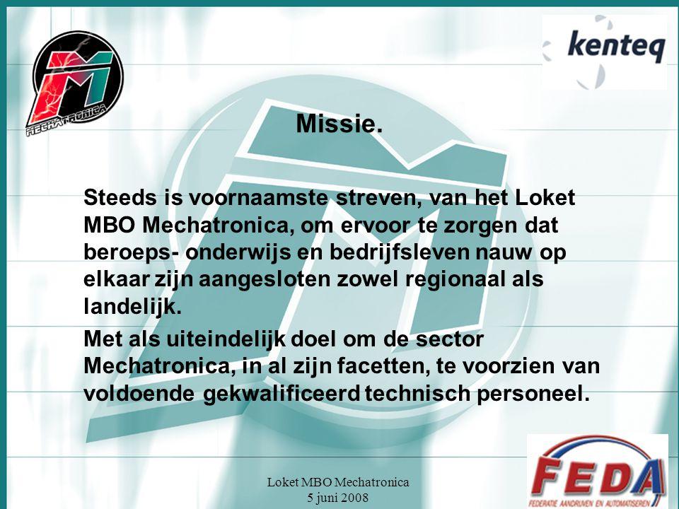 Loket MBO Mechatronica 5 juni 2008 Missie. Steeds is voornaamste streven, van het Loket MBO Mechatronica, om ervoor te zorgen dat beroeps- onderwijs e