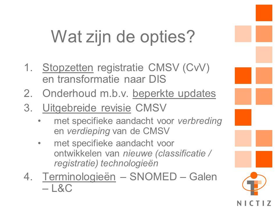 Wat zijn de opties? 1.Stopzetten registratie CMSV (CvV) en transformatie naar DIS 2.Onderhoud m.b.v. beperkte updates 3.Uitgebreide revisie CMSV met s
