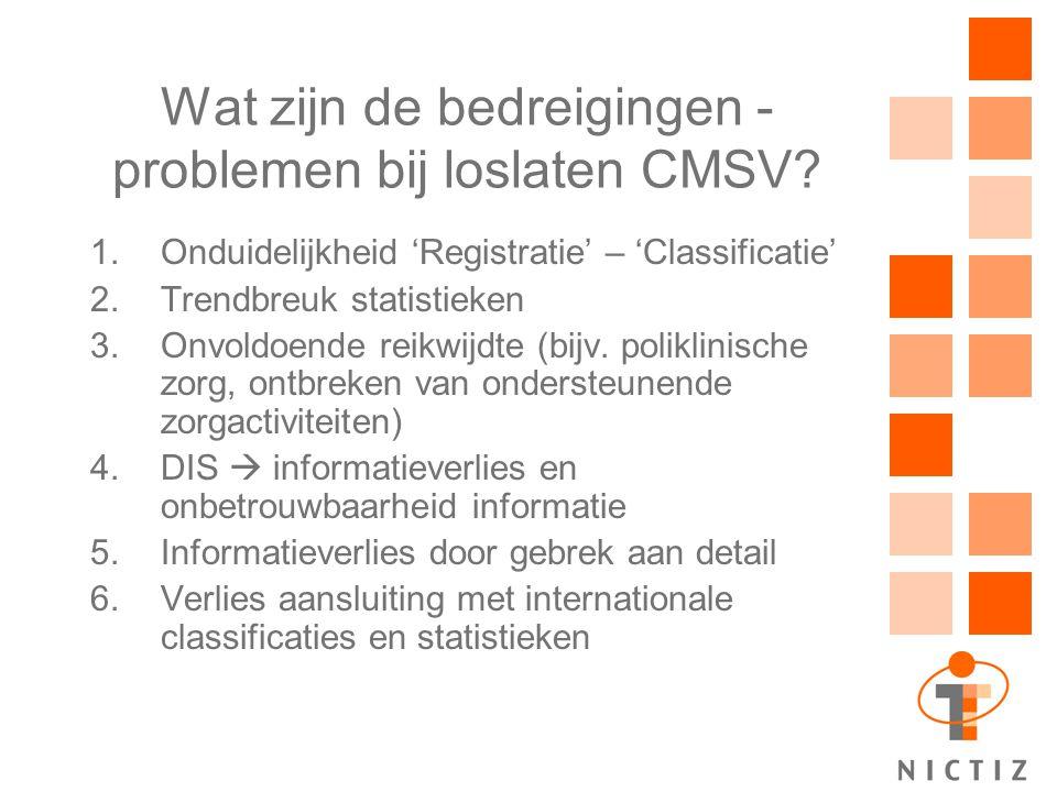 Wat zijn de bedreigingen - problemen bij loslaten CMSV? 1.Onduidelijkheid 'Registratie' – 'Classificatie' 2.Trendbreuk statistieken 3.Onvoldoende reik