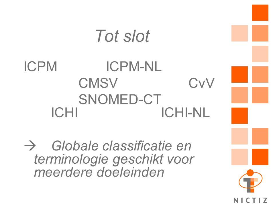 Tot slot ICPMICPM-NL CMSVCvV SNOMED-CT ICHIICHI-NL  Globale classificatie en terminologie geschikt voor meerdere doeleinden