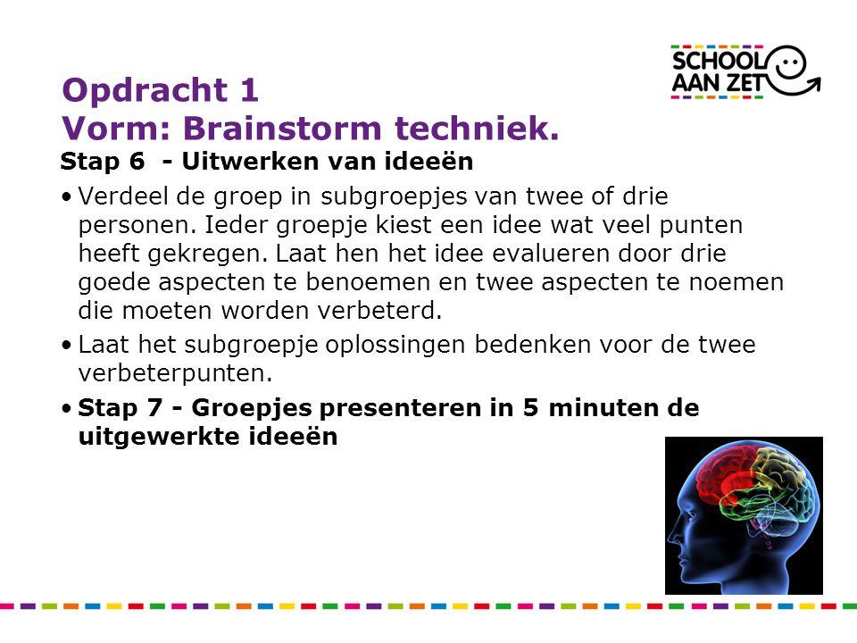 Opdracht 1 Vorm: Brainstorm techniek. Stap 6 - Uitwerken van ideeën Verdeel de groep in subgroepjes van twee of drie personen. Ieder groepje kiest een