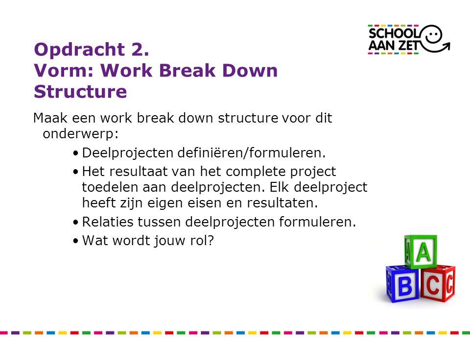 Opdracht 2. Vorm: Work Break Down Structure Maak een work break down structure voor dit onderwerp: Deelprojecten definiëren/formuleren. Het resultaat