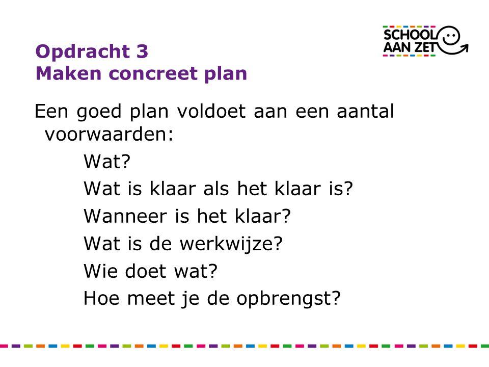 Opdracht 3 Maken concreet plan Een goed plan voldoet aan een aantal voorwaarden: Wat? Wat is klaar als het klaar is? Wanneer is het klaar? Wat is de w