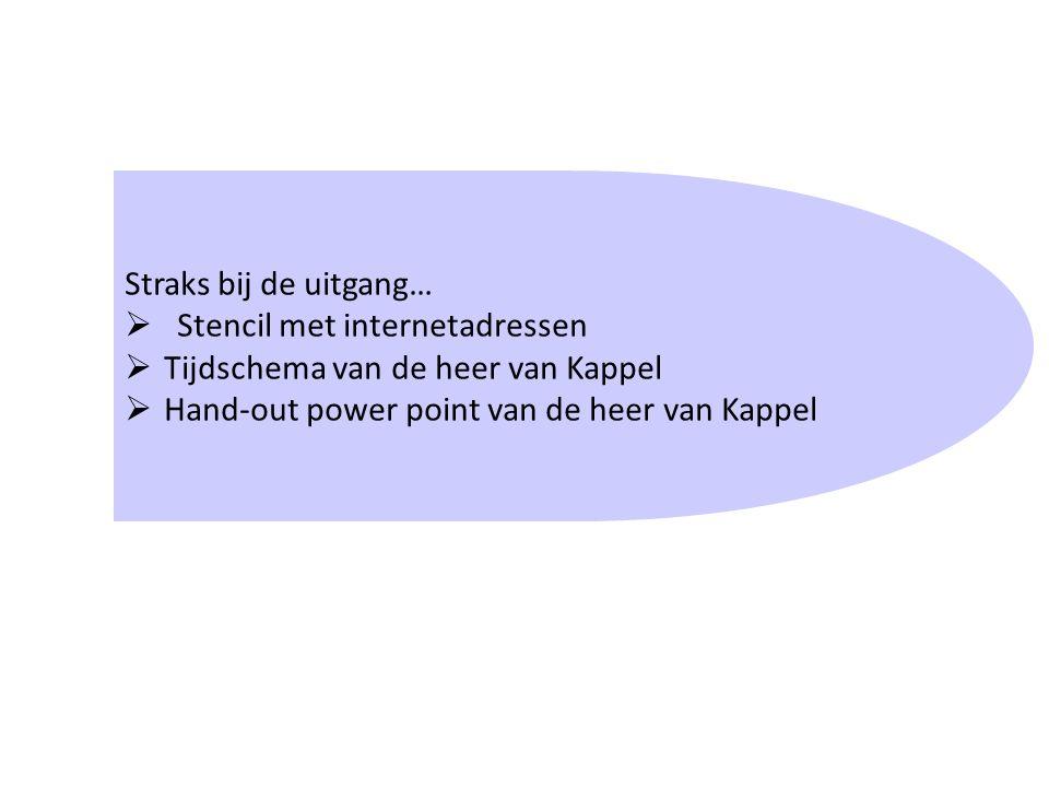 Straks bij de uitgang…  Stencil met internetadressen  Tijdschema van de heer van Kappel  Hand-out power point van de heer van Kappel