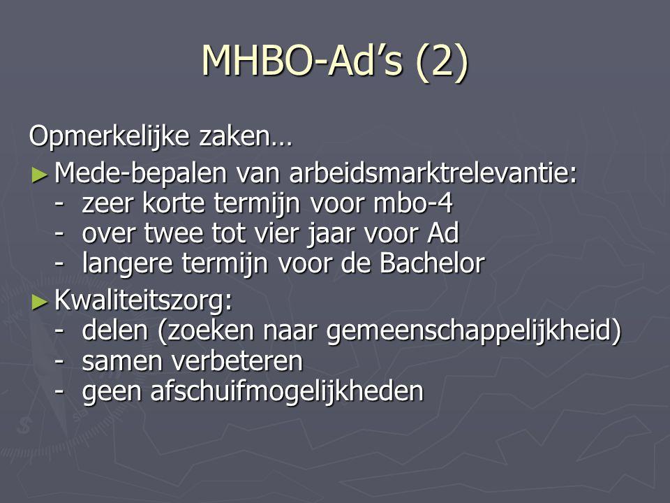 MHBO-Ad's (2) Opmerkelijke zaken… ► Mede-bepalen van arbeidsmarktrelevantie: - zeer korte termijn voor mbo-4 - over twee tot vier jaar voor Ad - langere termijn voor de Bachelor ► Kwaliteitszorg: - delen (zoeken naar gemeenschappelijkheid) - samen verbeteren - geen afschuifmogelijkheden