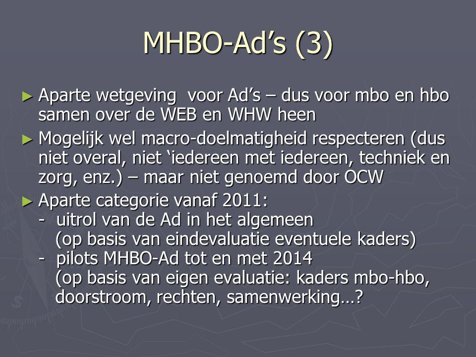 MHBO-Ad's (3) ► Aparte wetgeving voor Ad's – dus voor mbo en hbo samen over de WEB en WHW heen ► Mogelijk wel macro-doelmatigheid respecteren (dus niet overal, niet 'iedereen met iedereen, techniek en zorg, enz.) – maar niet genoemd door OCW ► Aparte categorie vanaf 2011: - uitrol van de Ad in het algemeen (op basis van eindevaluatie eventuele kaders) - pilots MHBO-Ad tot en met 2014 (op basis van eigen evaluatie: kaders mbo-hbo, doorstroom, rechten, samenwerking…?