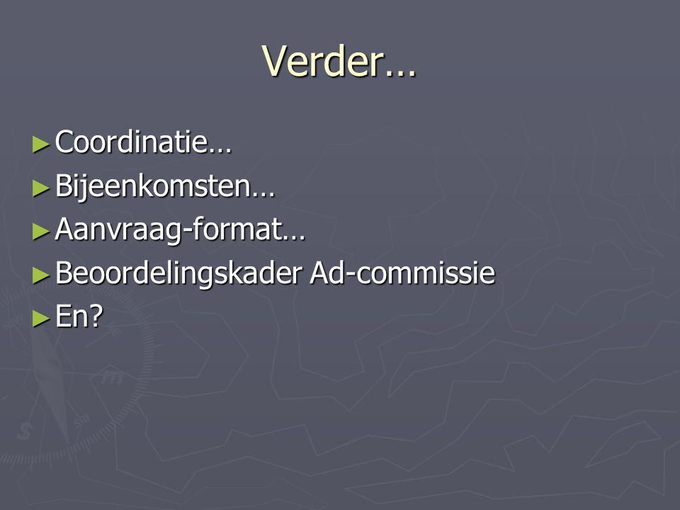 Verder… ► Coordinatie… ► Bijeenkomsten… ► Aanvraag-format… ► Beoordelingskader Ad-commissie ► En?