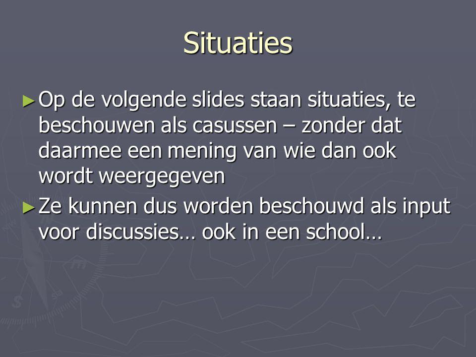 Situaties ► Op de volgende slides staan situaties, te beschouwen als casussen – zonder dat daarmee een mening van wie dan ook wordt weergegeven ► Ze kunnen dus worden beschouwd als input voor discussies… ook in een school…