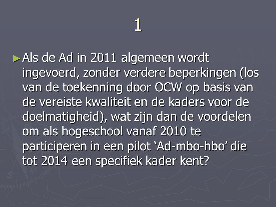 1 ► Als de Ad in 2011 algemeen wordt ingevoerd, zonder verdere beperkingen (los van de toekenning door OCW op basis van de vereiste kwaliteit en de kaders voor de doelmatigheid), wat zijn dan de voordelen om als hogeschool vanaf 2010 te participeren in een pilot 'Ad-mbo-hbo' die tot 2014 een specifiek kader kent?