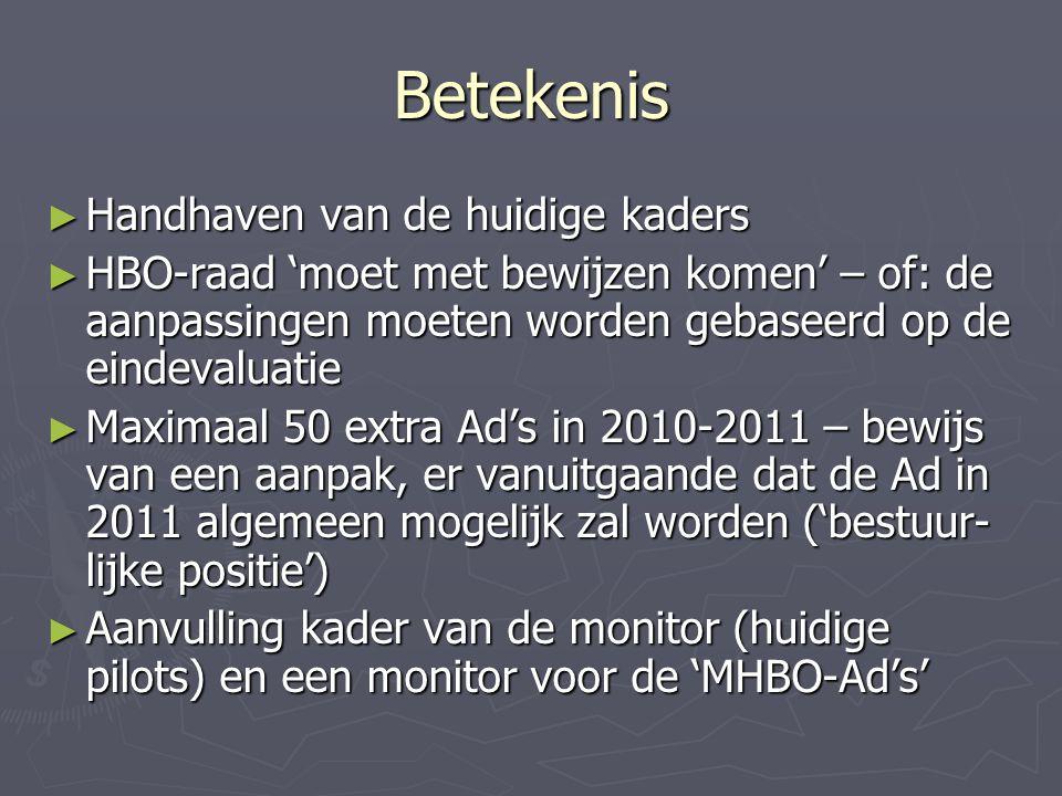 Betekenis ► Handhaven van de huidige kaders ► HBO-raad 'moet met bewijzen komen' – of: de aanpassingen moeten worden gebaseerd op de eindevaluatie ► Maximaal 50 extra Ad's in 2010-2011 – bewijs van een aanpak, er vanuitgaande dat de Ad in 2011 algemeen mogelijk zal worden ('bestuur- lijke positie') ► Aanvulling kader van de monitor (huidige pilots) en een monitor voor de 'MHBO-Ad's'