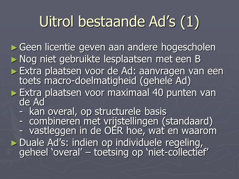 Uitrol bestaande Ad's (1) ► Geen licentie geven aan andere hogescholen ► Nog niet gebruikte lesplaatsen met een B ► Extra plaatsen voor de Ad: aanvragen van een toets macro-doelmatigheid (gehele Ad) ► Extra plaatsen voor maximaal 40 punten van de Ad - kan overal, op structurele basis - combineren met vrijstellingen (standaard) - vastleggen in de OER hoe, wat en waarom ► Duale Ad's: indien op individuele regeling, geheel 'overal' – toetsing op 'niet-collectief'