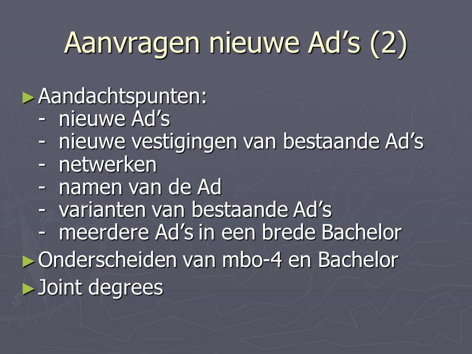 Aanvragen nieuwe Ad's (2) ► Aandachtspunten: - nieuwe Ad's - nieuwe vestigingen van bestaande Ad's - netwerken - namen van de Ad - varianten van bestaande Ad's - meerdere Ad's in een brede Bachelor ► Onderscheiden van mbo-4 en Bachelor ► Joint degrees