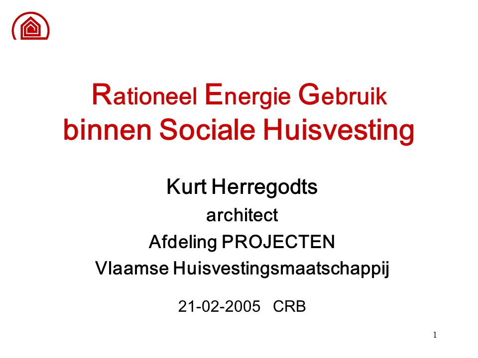 1 R ationeel E nergie G ebruik binnen Sociale Huisvesting Kurt Herregodts architect Afdeling PROJECTEN Vlaamse Huisvestingsmaatschappij 21-02-2005 CRB